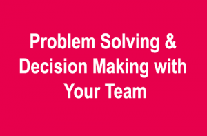 Problem Solving & Decision Making with Your Team