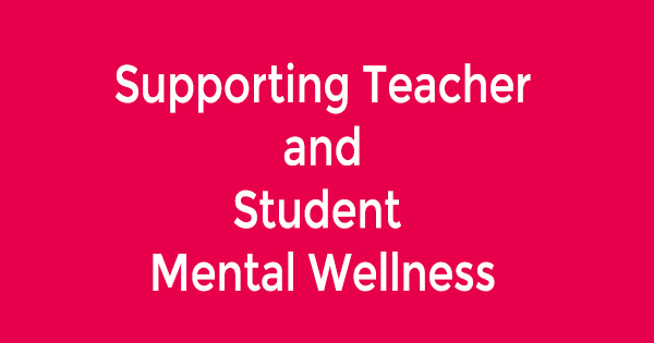 Supporting Teacher and Student Mental Wellness